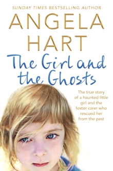The Girl and the Ghosts : The True Story of a Haunted Little Girl and the Foster Carer Who Rescued Her from the Past, Paperback Book
