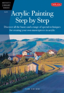 Acrylic Painting Step by Step : Discover All the Basics and a Range of Special Techniques for Creating Your Own Masterpieces in Acrylic, Paperback Book