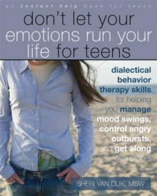 Don't Let Your Emotions Run Your Life for Teens : Dialectical Behavior Therapy Skills for Helping Teens Manage Mood Swings, Control Angry Outbursts, and Get Along with Others, Paperback Book