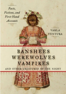 Banshees, Werewolves, Vampires, and Other Creatures of the Night : Facts, Fictions, and First-Hand Accounts, Paperback Book