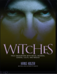 Witches : True Encounters with Wicca, Wizards, Covens, Cults and Magick, Paperback Book