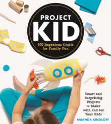 ProjectKid : 100 Ingenious Crafts for Family Fun, Hardback Book