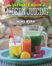 The Ultimate Book of Modern Juicing Everything You Need to Know About Healthy Green Drinks, Juice Cleanses, and More, Paperback Book