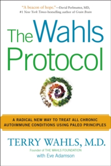 The Wahls Protocol : A Radical New Way to Treat All Chronic Autoimmune Conditions Using Paleo Principles, Paperback Book