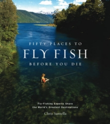 Fifty Places to Fly Fish Before You Die : Fly-fishing Experts Share the World's Greatest Destinations, Hardback Book