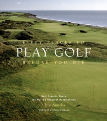 Fifty Places to Play Golf Before You Die : Golfing Experts Share the World's Greatest Destinations, Hardback Book