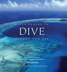 Fifty Places to Dive Before You Die : Diving Experts Share the World's Greatest Destinations, Hardback Book