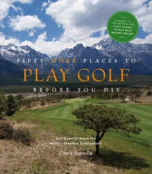 Fifty More Places to Play Golf Before You Die : Golf Experts Share the World's Greatest Destinations, Hardback Book