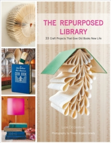The Repurposed Library : 33 Craft Projects That Give Old Books New Life, Hardback Book