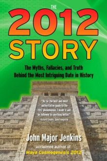 The 2012 Story : The Myths, Fallacies, and Truth Behind the Most Intriguing Date in History, Paperback Book