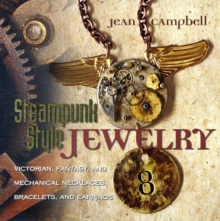 Steampunk Style Jewelry : Victorian, Fantasy, and Mechanical Necklaces, Bracelets, and Earrings, Paperback Book