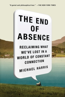 The End of Absence : Reclaiming What We've Lost in a World of Constant Connection, Paperback Book