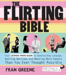The Flirting Bible : Your Ultimate Photo Guide to Reading Body Language, Getting Noticed, and Meeting More People Than You Ever Thought Possible, Paperback Book