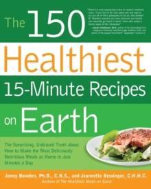 The 150 Healthiest 15-Minute Recipes on Earth : The Surprising, Unbiased Truth About How to Make the Most Deliciously Nutritious Meals at Home in Just Minutes a Day, Paperback Book