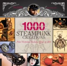 1,000 Steampunk Creations : Neo-Victorian Fashion, Gear, and Art, Paperback Book