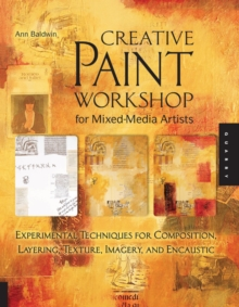 Creative Paint Workshop for Mixed-media Artists : Experimental Techniques for Composition, Layering, Texture, Imagery, and Encaustic, Paperback Book