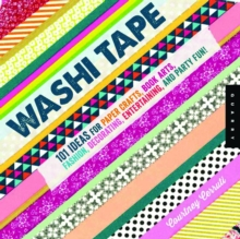 Washi Tape : 101+ Ideas for Paper Crafts, Book Arts, Fashion, Decorating, Entertaining, and Party Fun!, Paperback Book