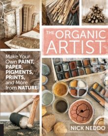 The Organic Artist : Make Your Own Paint, Paper, Pigments, Prints and More from Nature, Paperback Book