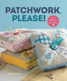 Patchwork Please! : Colorful Zakka Projects to Stitch and Give, Paperback Book