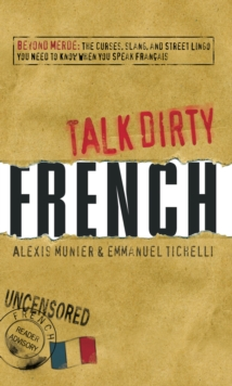 Talk Dirty French : Beyond Merde:  The curses, slang, and street lingo you need to Know when you speak francais, Paperback Book