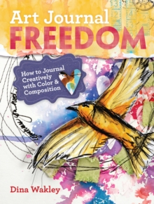 Art Journal Freedom : How to Journal Creatively With Color & Composition, Paperback Book