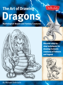The Art of Drawing Dragons : Discover Step-by-Step Techniques for Drawing Fantastic Creatures of Folklore and Legend, Paperback Book