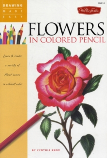 Flowers in Colored Pencil : Learn to Render a Variety of Floral Scenes in Vibrant Color, Paperback Book