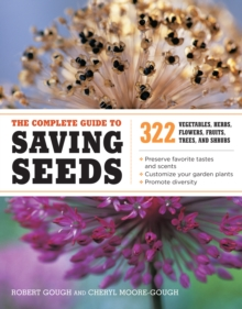 The Complete Guide to Saving Seeds : 322 Vegetables, Herbs, Flowers, Fruits, Trees and Shrubs, Paperback Book