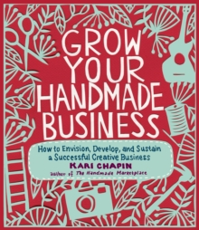 Grow Your Handmade Business : How to Envision, Develop, and Sustain a Successful Creative Business, Paperback Book