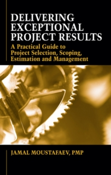 Delivering Exceptional Project Results : A Practical Guide to Project Selection, Scoping, Estimation and Management, Hardback Book