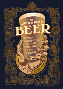 Comic Book Story of Beer : A Chronicle of the World's Favorite Beverage from 7000 Bc to Today's Craft Brewing Revolution, Paperback Book
