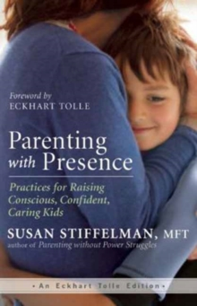 Parenting with Presence : Practices for Raising Conscious, Confident, Caring Kids, Paperback Book