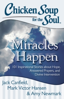 Chicken Soup for the Soul: Miracles Happen : 101 Inspirational Stories About Hope, Answered Prayers, and Divine Intervention, Paperback Book