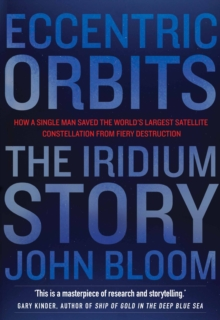 Eccentric Orbits : The Iridium Story - How a Single Man Saved the World's Largest Satellite Constellation from Fiery Destruction, Paperback Book