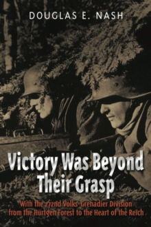 Victory Was Beyond Their Grasp : With the 272nd Volks-Grenadier Division from the Huertgen Forest to the Heart of the Reich, Hardback Book