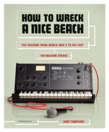 How to Wreck a Nice Beach : The Vocoder from World War II to Hip-hop, Paperback Book