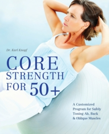 Core Strength for 50+ : A Customized Program for Safely Toning Ab, Back, and Oblique Muscles, Paperback Book