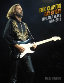 Eric Clapton: Day by Day : The Later Years, 1983-2013 Volume 2, Paperback Book