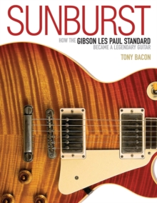 Sunburst : How the Gibson Les Paul Standard Became a Legendary Guitar, Paperback Book