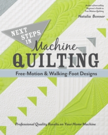 Next Steps in Machine Quilting - Free-Motion & Walking-Foot Designs : Professional Results on Your Home Machine, Paperback Book