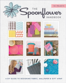 Spoonflower Handbook : A DIY Guide to Designing Fabric, Wallpaper, and Gift Wrap with 30+ Projects, Paperback Book