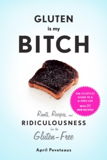 Gluten is My Bitch : Rants, Recipes, and Ridiculousness for the Gluten-Free, Paperback Book