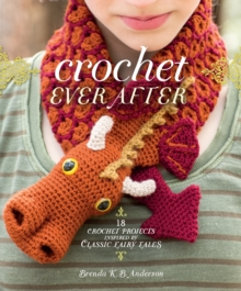 Crochet Ever After : 18 Crochet Projects Inspired by Classic Fairy Tales, Paperback Book