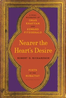 Nearer the Heart's Desire : Poets of the Rubaiyat: A Dual Biography of Omar Khayyam and Edward Fitzgerald, Hardback Book
