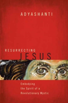 Resurrecting Jesus : Embodying the Spirit of a Revolutionary Mystic, Hardback Book