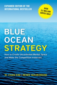 Blue Ocean Strategy, Expanded Edition : How to Create Uncontested Market Space and Make the Competition Irrelevant, Hardback Book