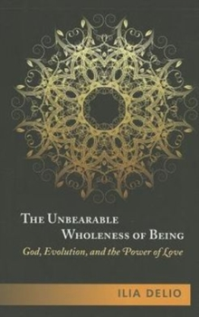 The Unbearable Wholeness of Being : God, Evolution and the Power of Love, Paperback Book