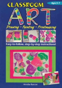Classroom Art (Lower Primary) : Drawing, Painting, Printmaking: Ages 5-7, Paperback Book