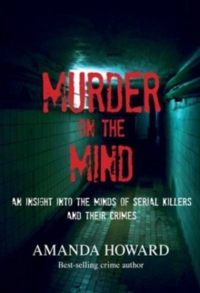 Murder on the Mind : An Insight into the Minds of Serial Killers and Their Crimes, Paperback Book
