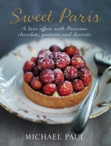 Sweet Paris : A Love Affair with Parisian Chocolate, Pastries and Desserts, Hardback Book
